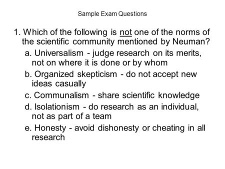 Sample Exam Questions 1. Which of the following is not one of the norms of the scientific community mentioned by Neuman? a. Universalism - judge research.