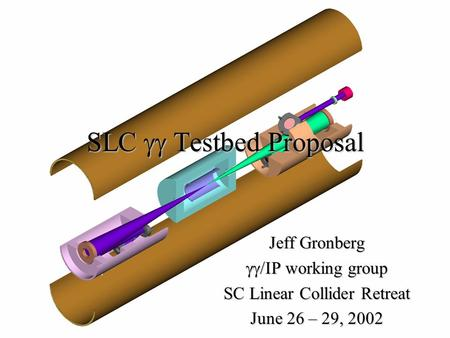 SLC  Testbed Proposal Jeff Gronberg  working group SC Linear Collider Retreat June 26 – 29, 2002.