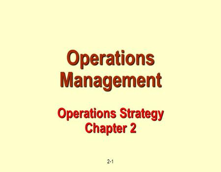 2-1 Operations Management Operations Strategy Chapter 2.