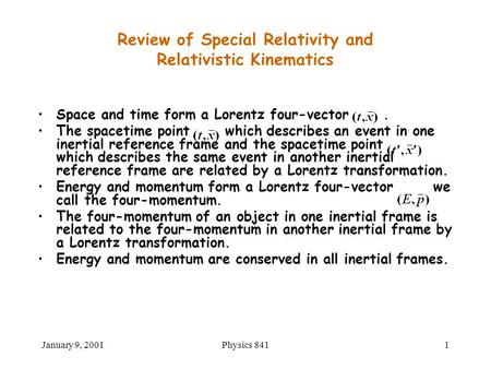 January 9, 2001Physics 8411 Space and time form a Lorentz four-vector. The spacetime point which describes an event in one inertial reference frame and.