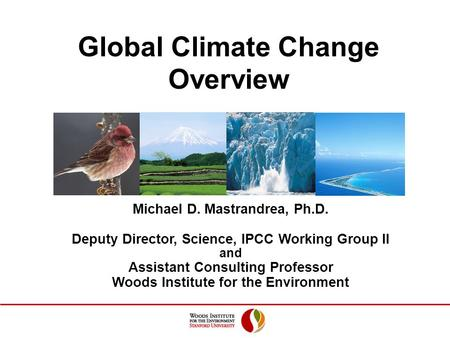 Global Climate Change Overview Michael D. Mastrandrea, Ph.D. Deputy Director, Science, IPCC Working Group II and Assistant Consulting Professor Woods Institute.