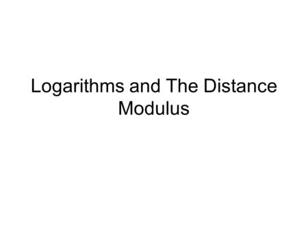 Logarithms and The Distance Modulus. Logarithms and Exponents 10 2 = 100 10 3 = 1000 Question asked: If you multiply a number by itself a number of times.