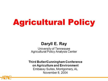 APCA Agricultural Policy Daryll E. Ray University of Tennessee Agricultural Policy Analysis Center Third Butler/Cunningham Conference on Agriculture and.