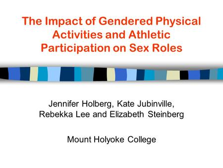 The Impact of Gendered Physical Activities and Athletic Participation on Sex Roles Jennifer Holberg, Kate Jubinville, Rebekka Lee and Elizabeth Steinberg.