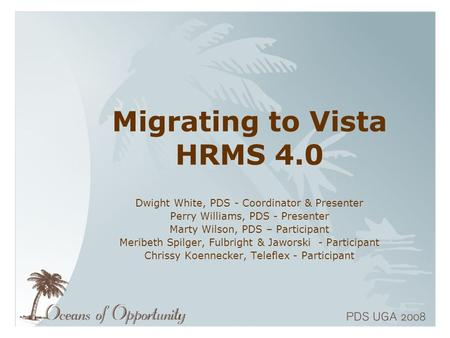 Migrating to Vista HRMS 4.0 Dwight White, PDS - Coordinator & Presenter Perry Williams, PDS - Presenter Marty Wilson, PDS – Participant Meribeth Spilger,