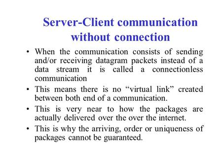 Server-Client communication without connection When the communication consists of sending and/or receiving datagram packets instead of a data stream it.
