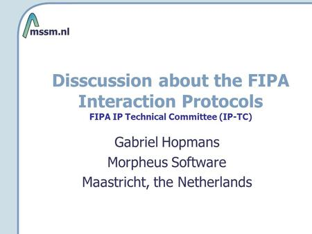Disscussion about the FIPA Interaction Protocols FIPA IP Technical Committee (IP-TC) Gabriel Hopmans Morpheus Software Maastricht, the Netherlands.