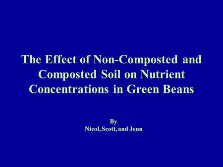 The Effect of Non-Composted and Composted Soil on Nutrient Concentrations in Green Beans By Nicol, Scott, and Jenn.