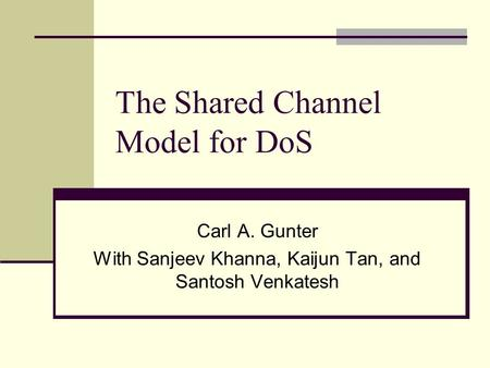 The Shared Channel Model for DoS Carl A. Gunter With Sanjeev Khanna, Kaijun Tan, and Santosh Venkatesh.