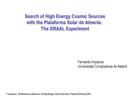 Search of High Energy Cosmic Sources with the Plataforma Solar de Almeria: The GRAAL Experiment Fernando Arqueros Universidad Complutense de Madrid F.
