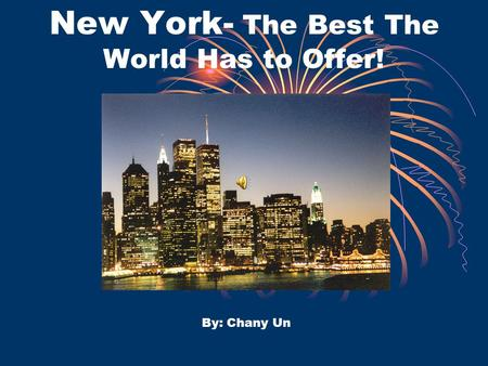 New York- The Best The World Has to Offer! By: Chany Un.