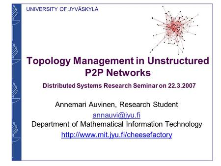 UNIVERSITY OF JYVÄSKYLÄ Topology Management in Unstructured P2P Networks Distributed Systems Research Seminar on 22.3.2007 Annemari Auvinen, Research Student.