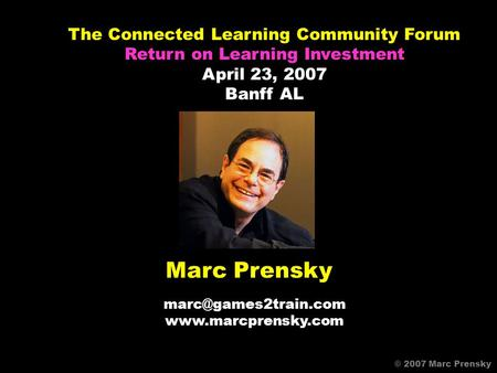 Marc Prensky  © 2007 Marc Prensky The Connected Learning Community Forum Return on Learning Investment April 23,