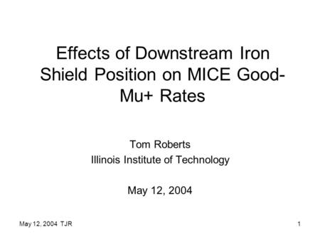 May 12, 2004 TJR1 Effects of Downstream Iron Shield Position on MICE Good- Mu+ Rates Tom Roberts Illinois Institute of Technology May 12, 2004.