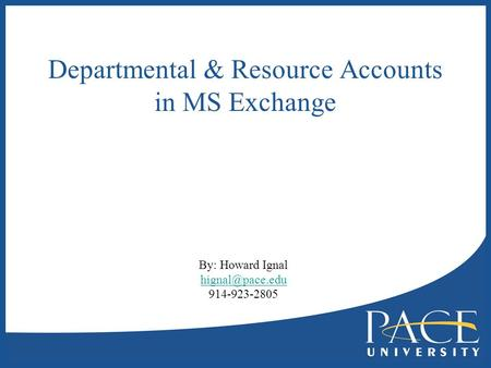 Departmental & Resource Accounts in MS Exchange By: Howard Ignal 914-923-2805.