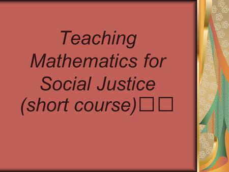 Teaching Mathematics for Social Justice (short course)