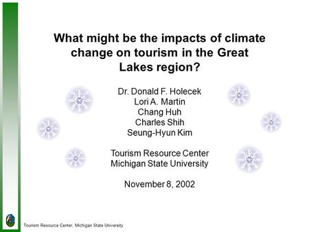 Tourism Resource Center, Michigan State University What might be the impacts of climate change on tourism in the Great Lakes region? Dr. Donald F. Holecek.