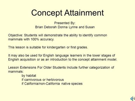 Concept Attainment Presented By: Brian Deborah Donna Lynne and Susan Objective: Students will demonstrate the ability to identify common mammals with 100%