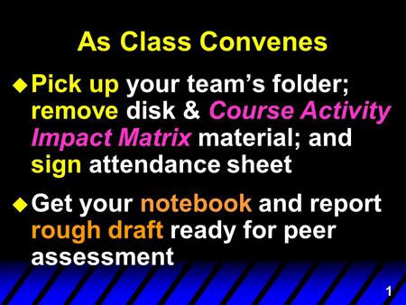 1 As Class Convenes u Pick up your team's folder; remove disk & Course Activity Impact Matrix material; and sign attendance sheet u Get your notebook and.