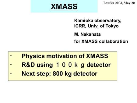 XMASS ・ Physics motivation of XMASS ・ R&D using 100kg detector ・ Next step: 800 kg detector Kamioka observatory, ICRR, Univ. of Tokyo M. Nakahata for XMASS.