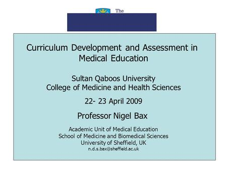 Curriculum Development and Assessment in Medical Education Sultan Qaboos University College of Medicine and Health Sciences 22- 23 April 2009 Professor.