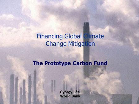 Financing Global Climate Change Mitigation The Prototype Carbon Fund György Lázi World Bank.