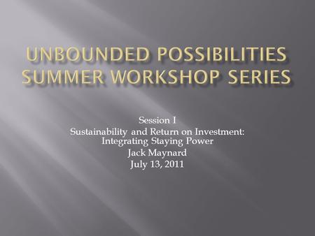Session I Sustainability and Return on Investment: Integrating Staying Power Jack Maynard July 13, 2011.