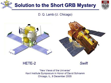 "Solution to the Short GRB Mystery D. Q. Lamb (U. Chicago) ""New Views of the Universe"" Kavli Institute Symposium in Honor of David Schramm Chicago, IL,"