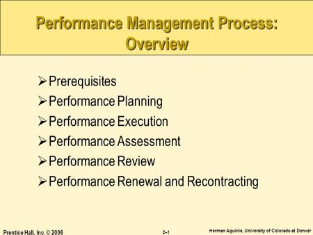 Herman Aguinis, University of Colorado at Denver Prentice Hall, Inc. © 2006 2–1 Performance Management Process: Overview  Prerequisites  Performance.