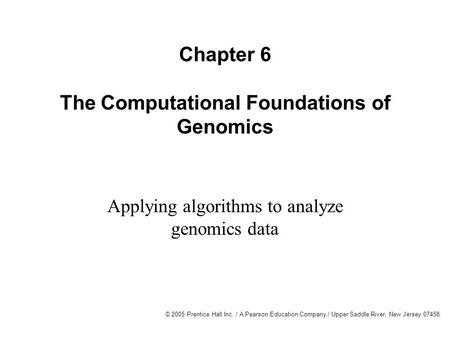 © 2005 Prentice Hall Inc. / A Pearson Education Company / Upper Saddle River, New Jersey 07458 Chapter 6 The Computational Foundations of Genomics Applying.