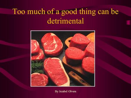 Too much of a good thing can be detrimental By Jezabel Olvera.