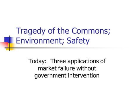Tragedy of the Commons; Environment; Safety Today: Three applications of market failure without government intervention.