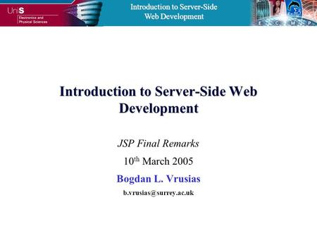 Introduction to Server-Side Web Development Introduction to Server-Side Web Development JSP Final Remarks 10 th March 2005 Bogdan L. Vrusias