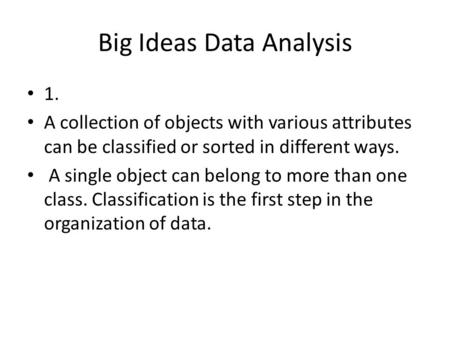 Big Ideas Data Analysis 1. A collection of objects with various attributes can be classified or sorted in different ways. A single object can belong to.