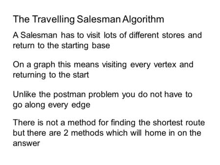 The Travelling Salesman Algorithm A Salesman has to visit lots of different stores and return to the starting base On a graph this means visiting every.