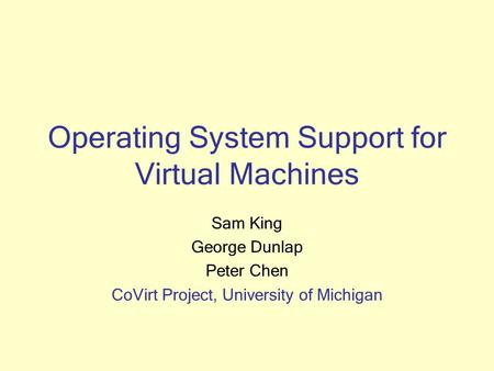 Operating System Support for Virtual Machines Sam King George Dunlap Peter Chen CoVirt Project, University of Michigan.