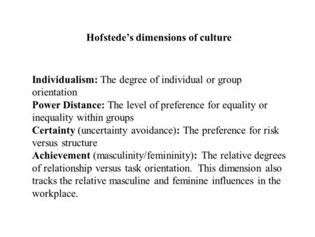 Individualism: The degree of individual or group orientation Power Distance: The level of preference for equality or inequality within groups Certainty.