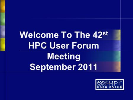 Welcome To The 42 st HPC User Forum Meeting September 2011.
