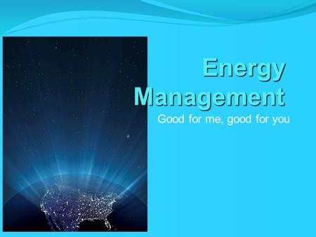 Energy Management Good for me, good for you. What is energy management?? Energy management is the process of monitoring, controlling, and conserving energy.