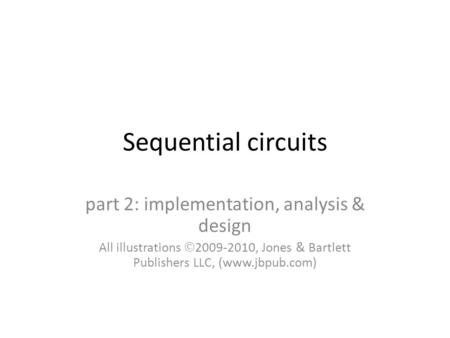 Sequential circuits part 2: implementation, analysis & design All illustrations  2009-2010, Jones & Bartlett Publishers LLC, (www.jbpub.com)