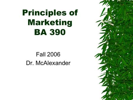 Principles of Marketing BA 390 Fall 2006 Dr. McAlexander.