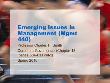 Emerging Issues in Management (Mgmt 440) Professor Charles H. Smith Corporate Governance (Chapter 18 [pages 584-611 only]) Spring 2010.