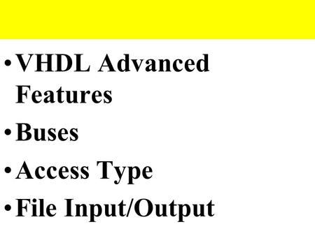 VHDL Advanced Features Buses Access Type File Input/Output.
