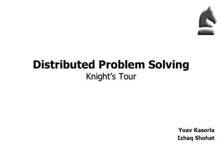 Knight's Tour Distributed Problem Solving Knight's Tour Yoav Kasorla Izhaq Shohat.