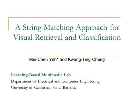A String Matching Approach for Visual Retrieval and Classification Mei-Chen Yeh* and Kwang-Ting Cheng Learning-Based Multimedia Lab Department of Electrical.