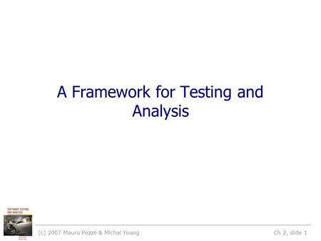 (c) 2007 Mauro Pezzè & Michal Young Ch 2, slide 1 A Framework for Testing and Analysis.