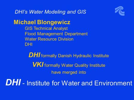 DHI's Water Modeling and GIS DHI formally Danish Hydraulic Institute VKI formally Water Quality Institute have merged into DHI - Institute for Water and.