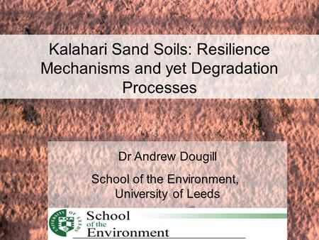 Dr Andrew Dougill School of the Environment, University of Leeds Kalahari Sand Soils: Resilience Mechanisms and yet Degradation Processes.