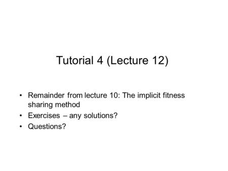 Tutorial 4 (Lecture 12) Remainder from lecture 10: The implicit fitness sharing method Exercises – any solutions? Questions?
