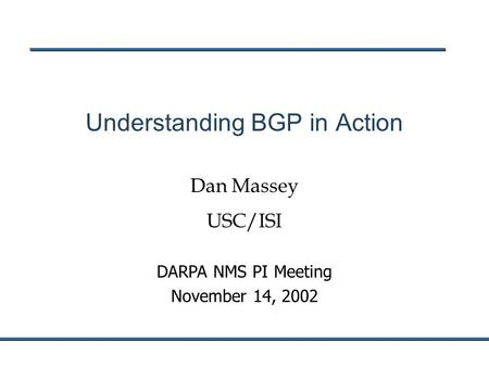 DARPA NMS PI Meeting November 14, 2002 Understanding BGP in Action Dan Massey USC/ISI.